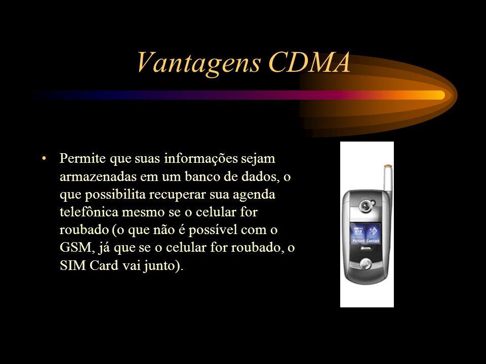 Vantagens CDMA Permite que suas informações sejam armazenadas em um banco de dados, o que possibilita recuperar sua agenda telefônica mesmo se o celul