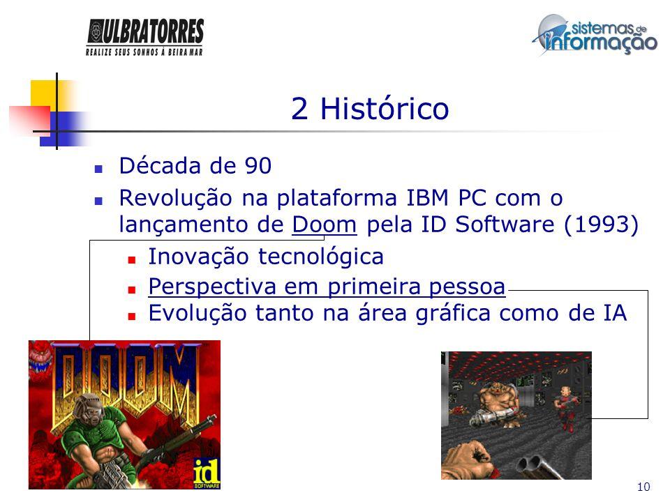 10 2 Histórico Década de 90 Revolução na plataforma IBM PC com o lançamento de Doom pela ID Software (1993) Inovação tecnológica Perspectiva em primei