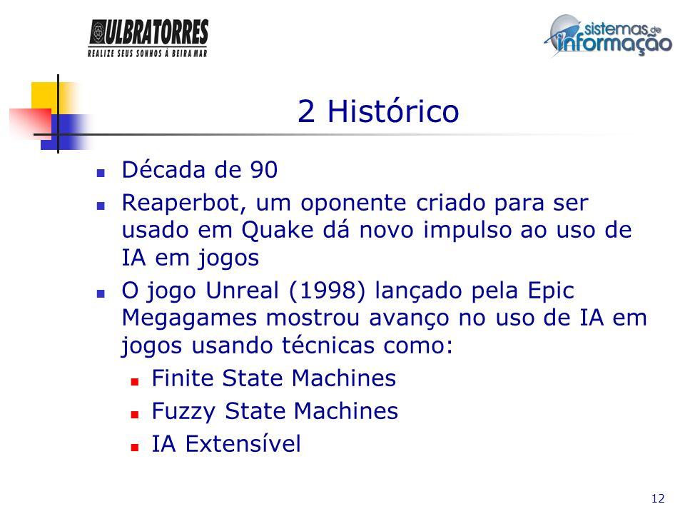 12 2 Histórico Década de 90 Reaperbot, um oponente criado para ser usado em Quake dá novo impulso ao uso de IA em jogos O jogo Unreal (1998) lançado p