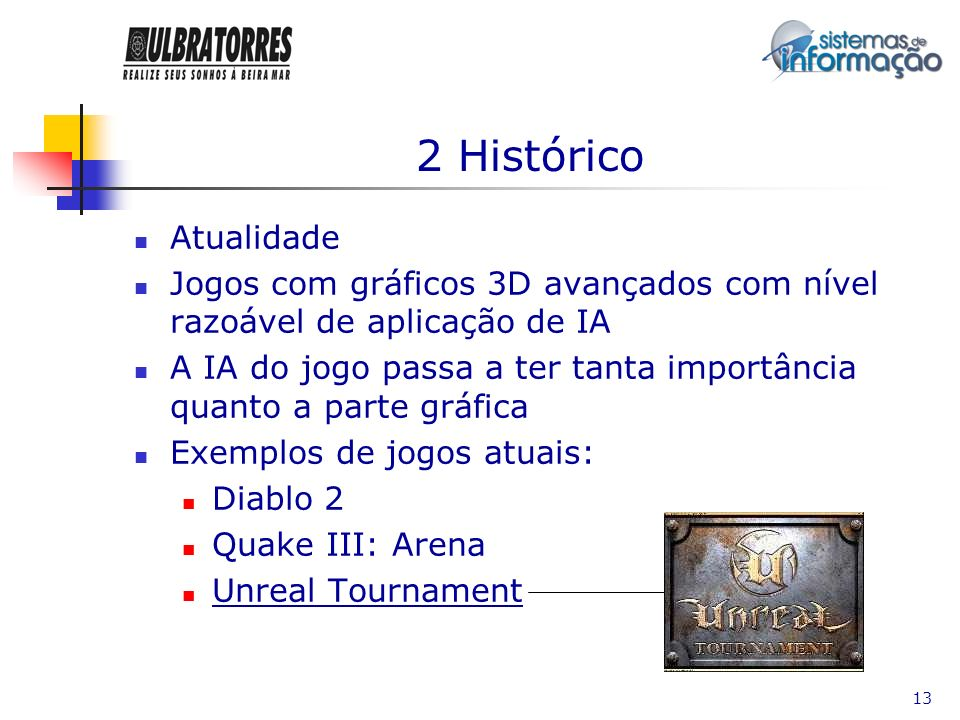 13 2 Histórico Atualidade Jogos com gráficos 3D avançados com nível razoável de aplicação de IA A IA do jogo passa a ter tanta importância quanto a pa