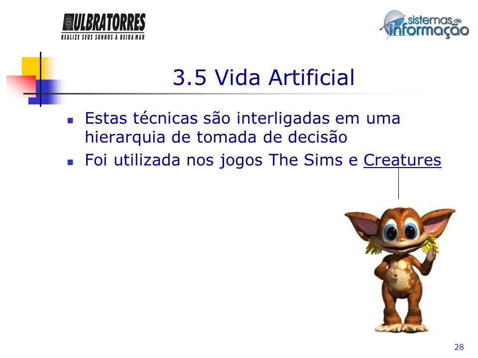 28 3.5 Vida Artificial Estas técnicas são interligadas em uma hierarquia de tomada de decisão Foi utilizada nos jogos The Sims e Creatures