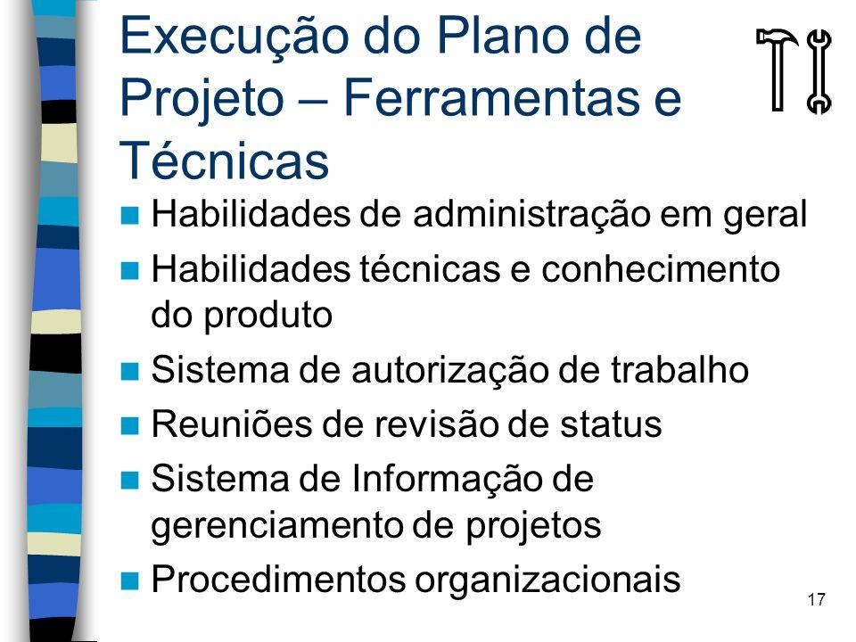 17 Execução do Plano de Projeto – Ferramentas e Técnicas Habilidades de administração em geral Habilidades técnicas e conhecimento do produto Sistema