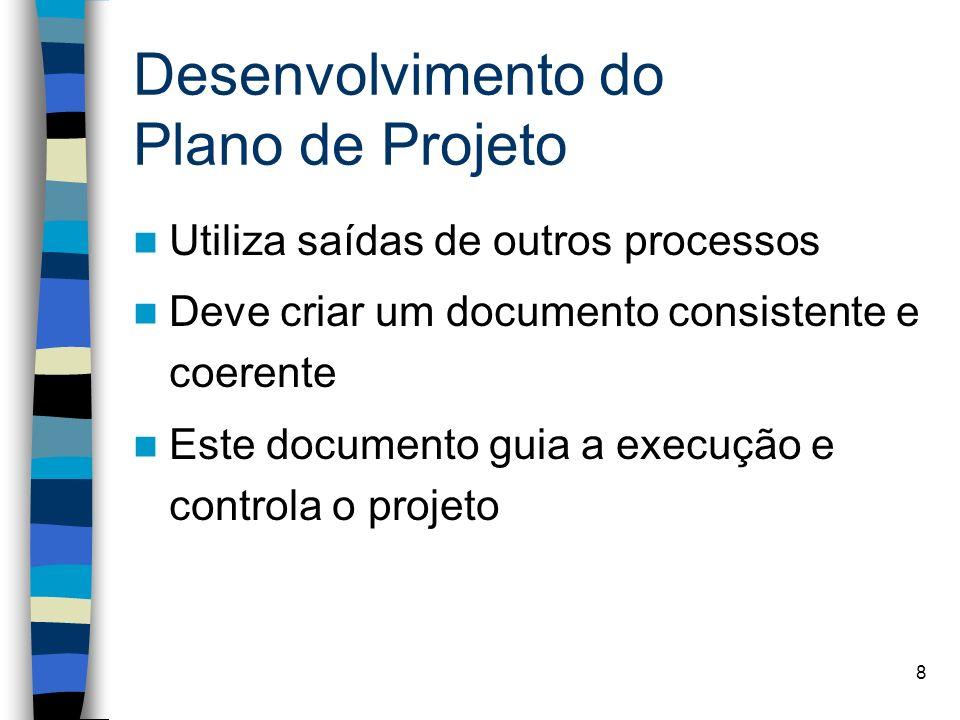 8 Desenvolvimento do Plano de Projeto Utiliza saídas de outros processos Deve criar um documento consistente e coerente Este documento guia a execução