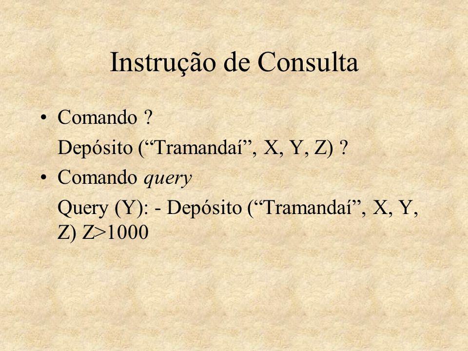 Instrução de Consulta Comando ? Depósito (Tramandaí, X, Y, Z) ? Comando query Query (Y): - Depósito (Tramandaí, X, Y, Z) Z>1000