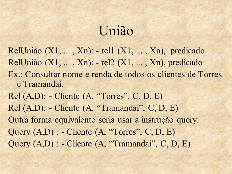 União RelUnião (X1,..., Xn): - rel1 (X1,..., Xn), predicado RelUnião (X1,..., Xn): - rel2 (X1,..., Xn), predicado Ex.: Consultar nome e renda de todos
