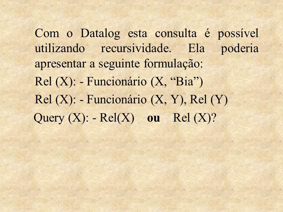Com o Datalog esta consulta é possível utilizando recursividade. Ela poderia apresentar a seguinte formulação: Rel (X): - Funcionário (X, Bia) Rel (X)
