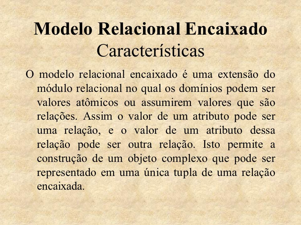 Modelo Relacional Encaixado Características O modelo relacional encaixado é uma extensão do módulo relacional no qual os domínios podem ser valores at