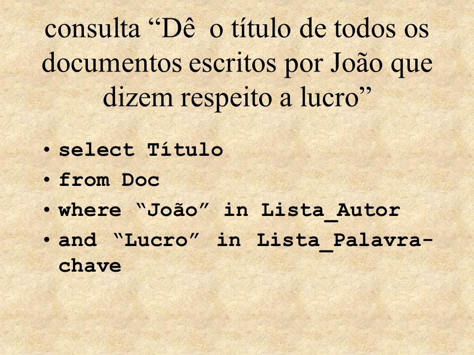 consulta Dê o título de todos os documentos escritos por João que dizem respeito a lucro select Título from Doc where João in Lista_Autor and Lucro in