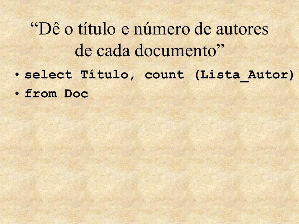 Dê o título e número de autores de cada documento select Título, count (Lista_Autor) from Doc