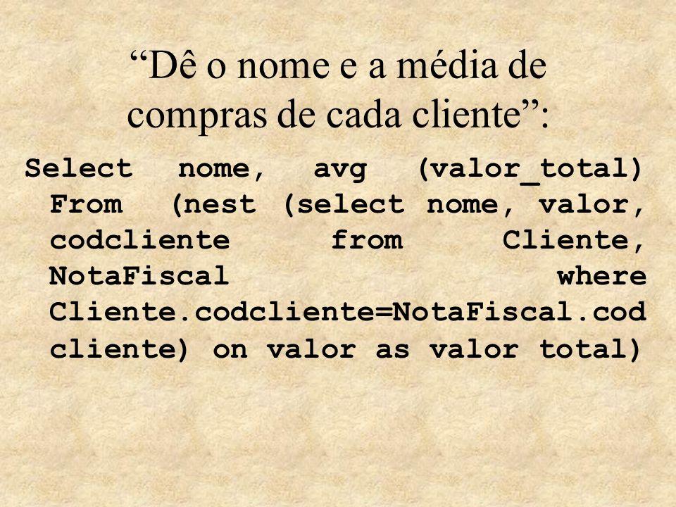 Dê o nome e a média de compras de cada cliente: Select nome, avg (valor_total) From (nest (select nome, valor, codcliente from Cliente, NotaFiscal whe