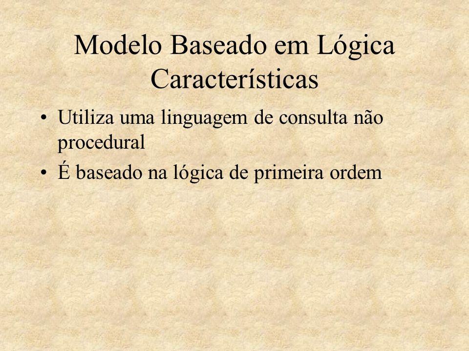 Modelo Baseado em Lógica Características Utiliza uma linguagem de consulta não procedural É baseado na lógica de primeira ordem