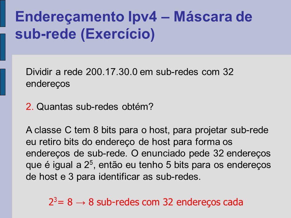 Endereçamento Ipv4 – Máscara de sub-rede (Exercício) Dividir a rede 200.17.30.0 em sub-redes com 32 endereços 3.