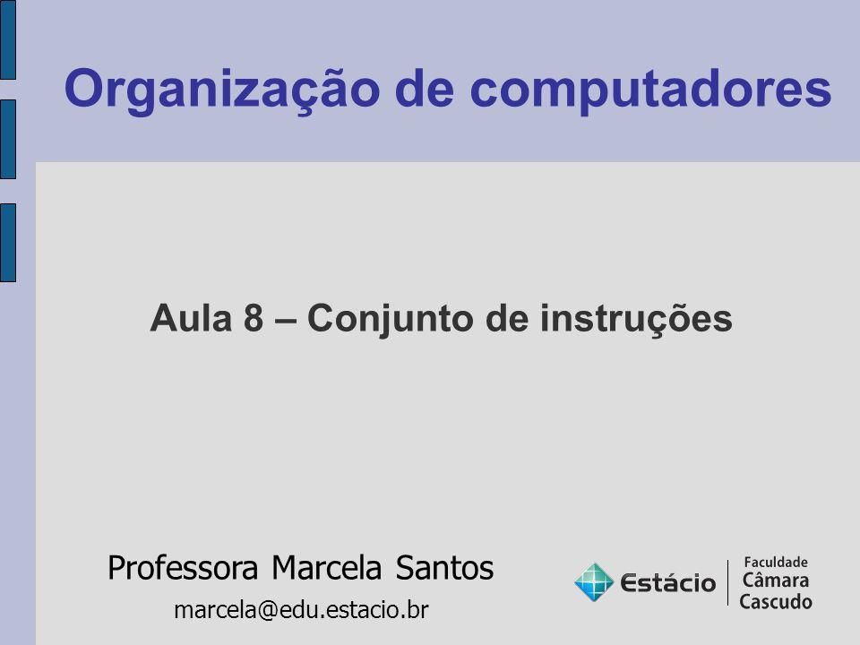 Organização de computadores Professora Marcela Santos marcela@edu.estacio.br Aula 8 – Conjunto de instruções