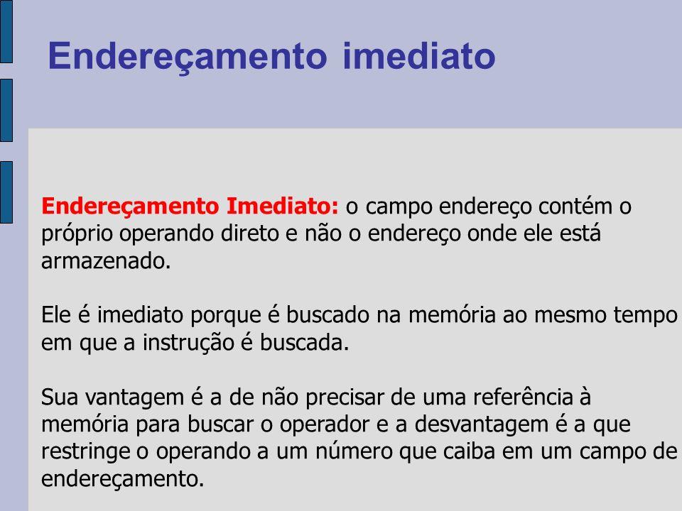 Endereçamento Imediato: o campo endereço contém o próprio operando direto e não o endereço onde ele está armazenado.
