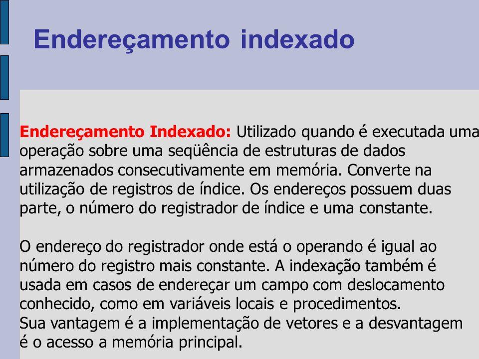 Endereçamento Indexado: Utilizado quando é executada uma operação sobre uma seqüência de estruturas de dados armazenados consecutivamente em memória.