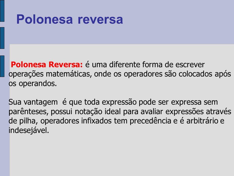 Polonesa Reversa: é uma diferente forma de escrever operações matemáticas, onde os operadores são colocados após os operandos.