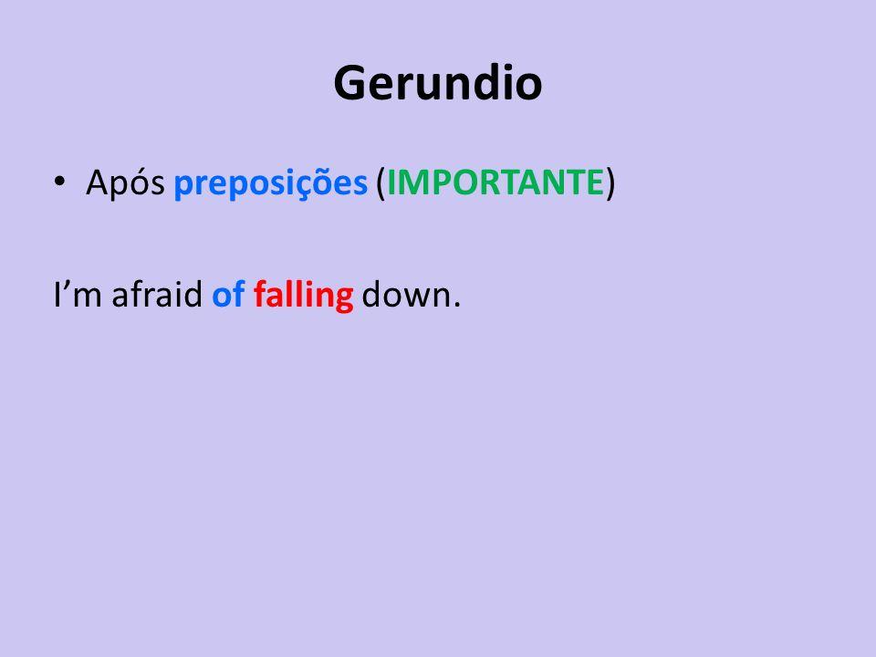 Gerundio Após preposições (IMPORTANTE) Im afraid of falling down.