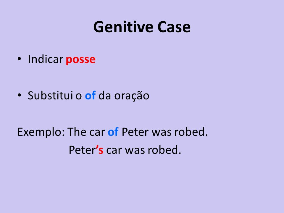 Genitive Case Indicar posse Substitui o of da oração Exemplo: The car of Peter was robed. Peters car was robed.