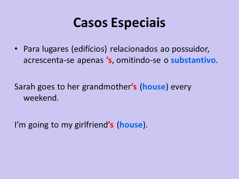 Casos Especiais Para lugares (edifícios) relacionados ao possuidor, acrescenta-se apenas s, omitindo-se o substantivo. Sarah goes to her grandmothers
