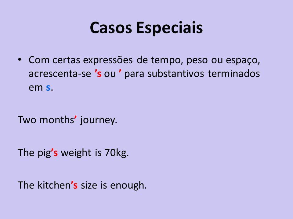 Casos Especiais Com certas expressões de tempo, peso ou espaço, acrescenta-se s ou para substantivos terminados em s. Two months journey. The pigs wei