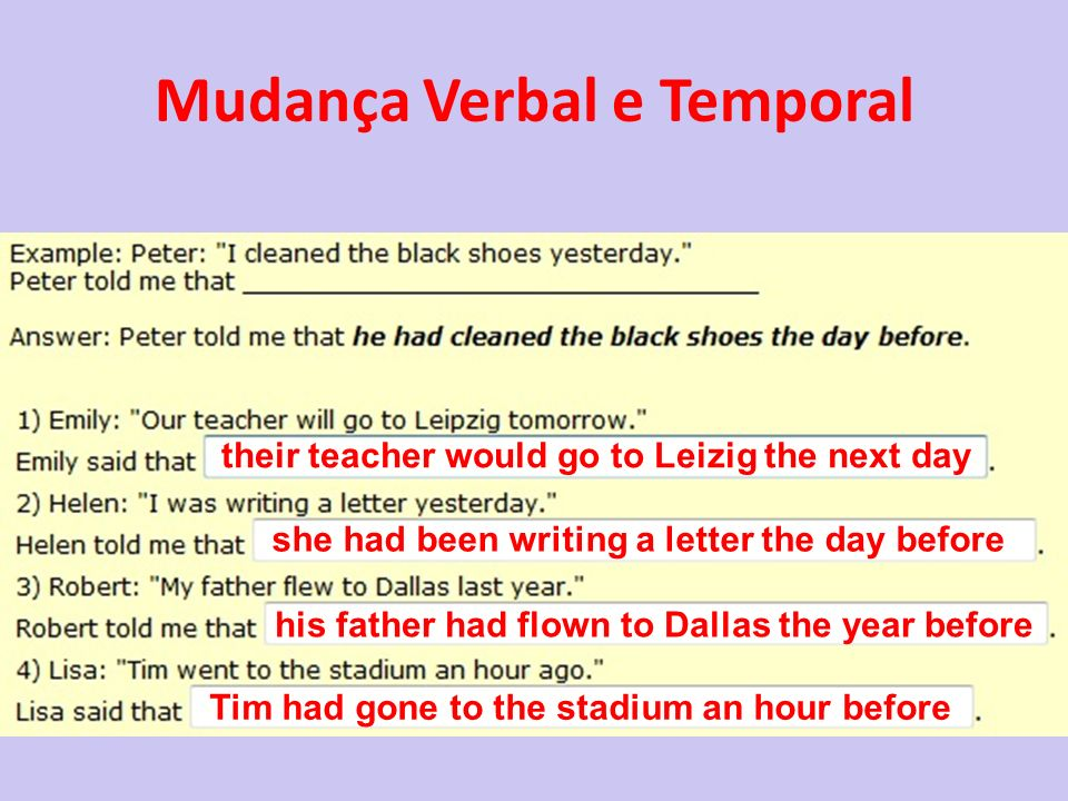 Mudança Verbal e Temporal their teacher would go to Leizig the next day she had been writing a letter the day before his father had flown to Dallas th