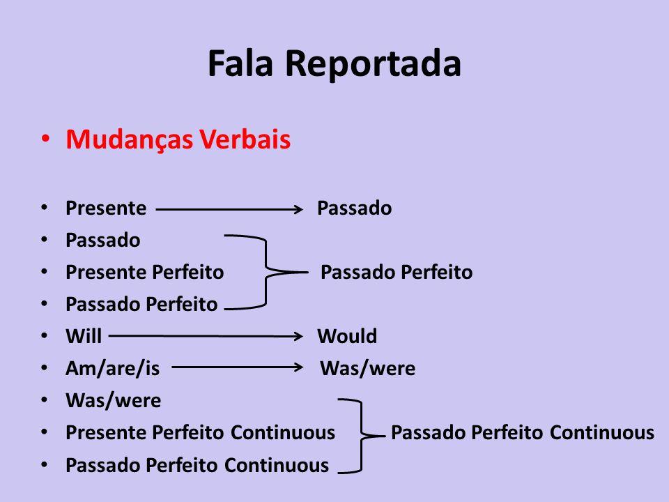 Fala Reportada Mudanças Verbais Presente Passado Passado Presente Perfeito Passado Perfeito Passado Perfeito Will Would Am/are/is Was/were Was/were Pr