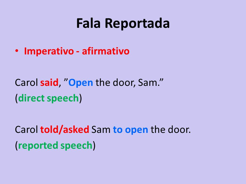 Fala Reportada Imperativo - afirmativo Carol said, Open the door, Sam. (direct speech) Carol told/asked Sam to open the door. (reported speech)
