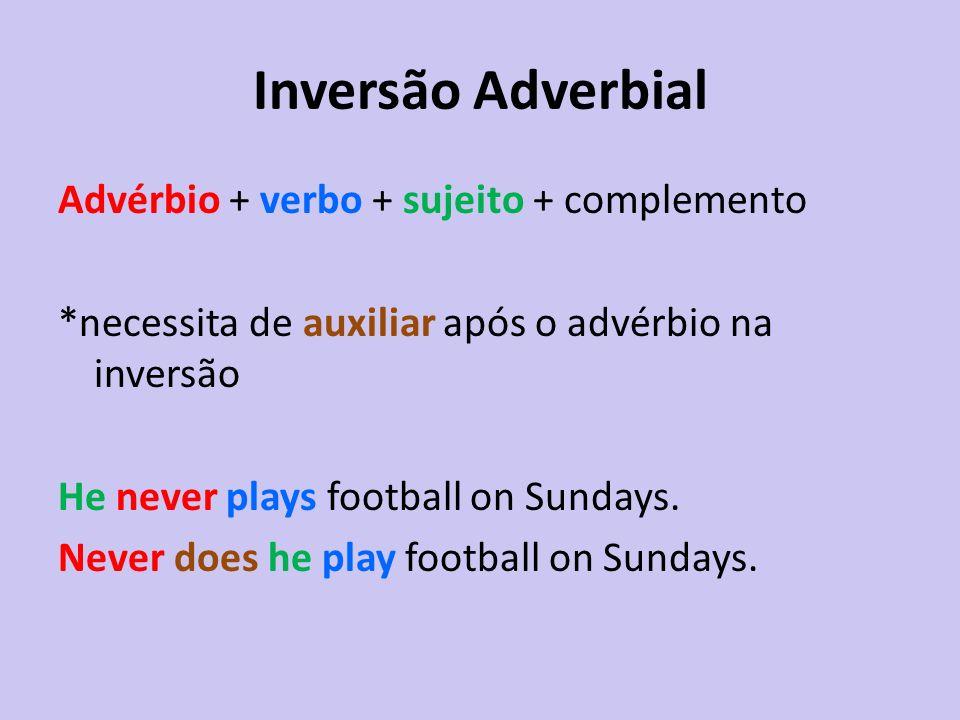 Inversão Adverbial Advérbio + verbo + sujeito + complemento *necessita de auxiliar após o advérbio na inversão He never plays football on Sundays. Nev