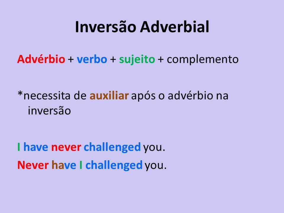 Inversão Adverbial Advérbio + verbo + sujeito + complemento *necessita de auxiliar após o advérbio na inversão I have never challenged you. Never have
