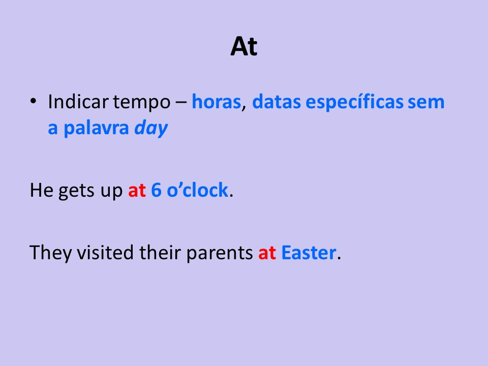 At Indicar tempo – horas, datas específicas sem a palavra day He gets up at 6 oclock. They visited their parents at Easter.