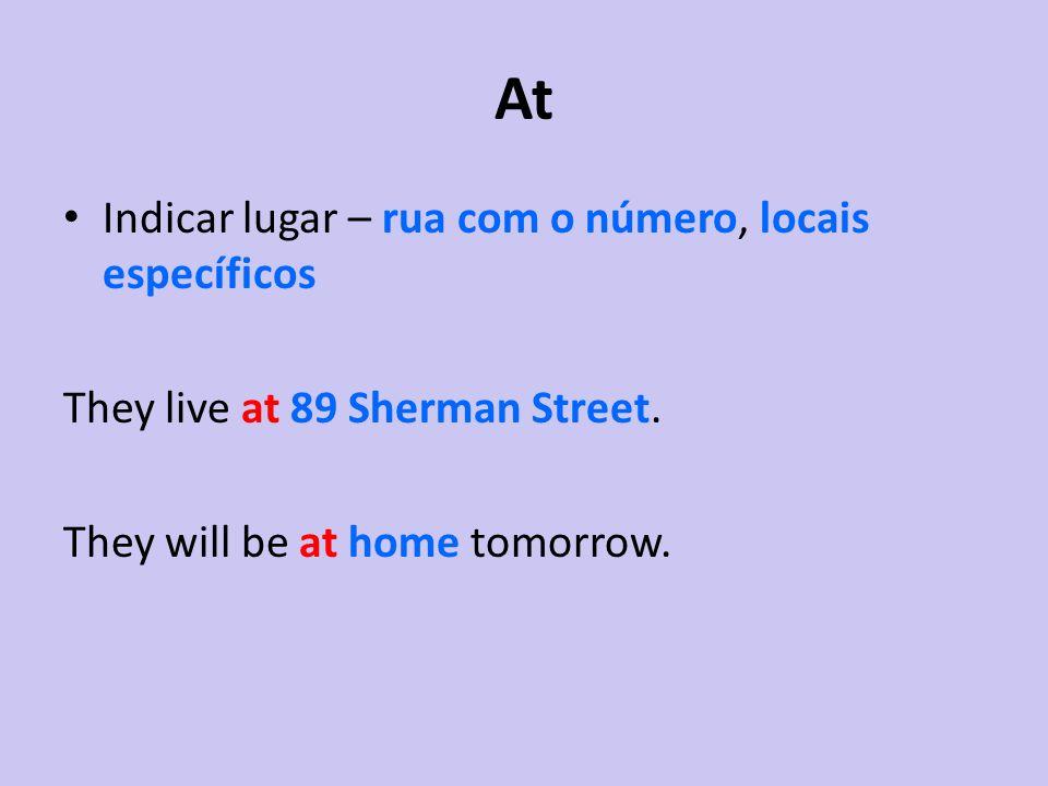 At Indicar lugar – rua com o número, locais específicos They live at 89 Sherman Street. They will be at home tomorrow.