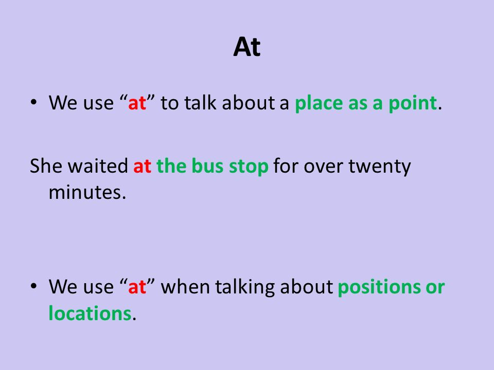 At We use at to talk about a place as a point. She waited at the bus stop for over twenty minutes. We use at when talking about positions or locations