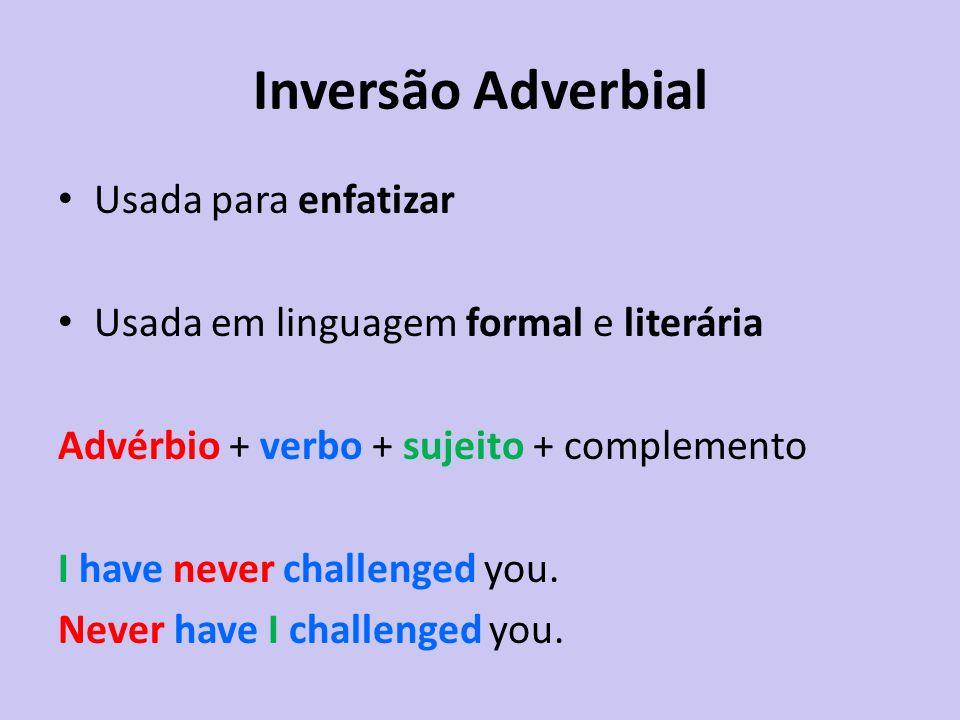 Inversão Adverbial Usada para enfatizar Usada em linguagem formal e literária Advérbio + verbo + sujeito + complemento I have never challenged you. Ne