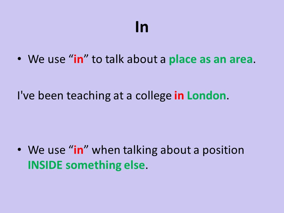 In We use in to talk about a place as an area. I've been teaching at a college in London. We use in when talking about a position INSIDE something els