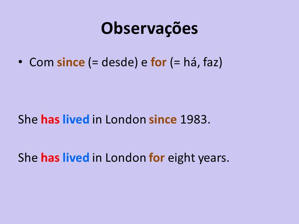 Observações Com since (= desde) e for (= há, faz) She has lived in London since 1983. She has lived in London for eight years.