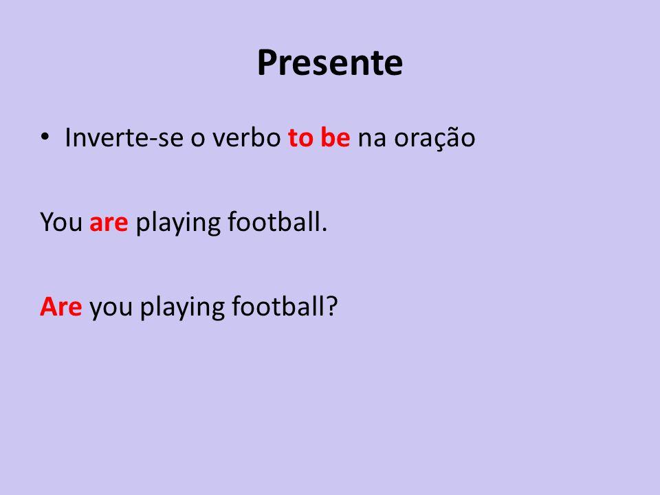 Presente Inverte-se o verbo to be na oração You are playing football. Are you playing football?