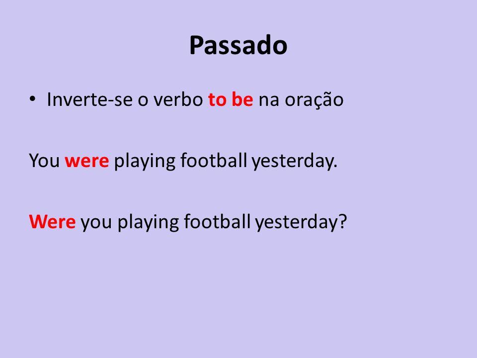 Passado Inverte-se o verbo to be na oração You were playing football yesterday. Were you playing football yesterday?