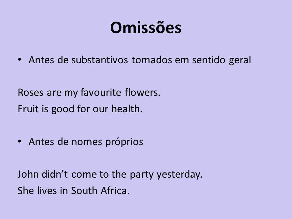 Omissões Antes de substantivos tomados em sentido geral Roses are my favourite flowers. Fruit is good for our health. Antes de nomes próprios John did