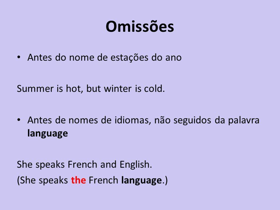 Omissões Antes do nome de estações do ano Summer is hot, but winter is cold. Antes de nomes de idiomas, não seguidos da palavra language She speaks Fr