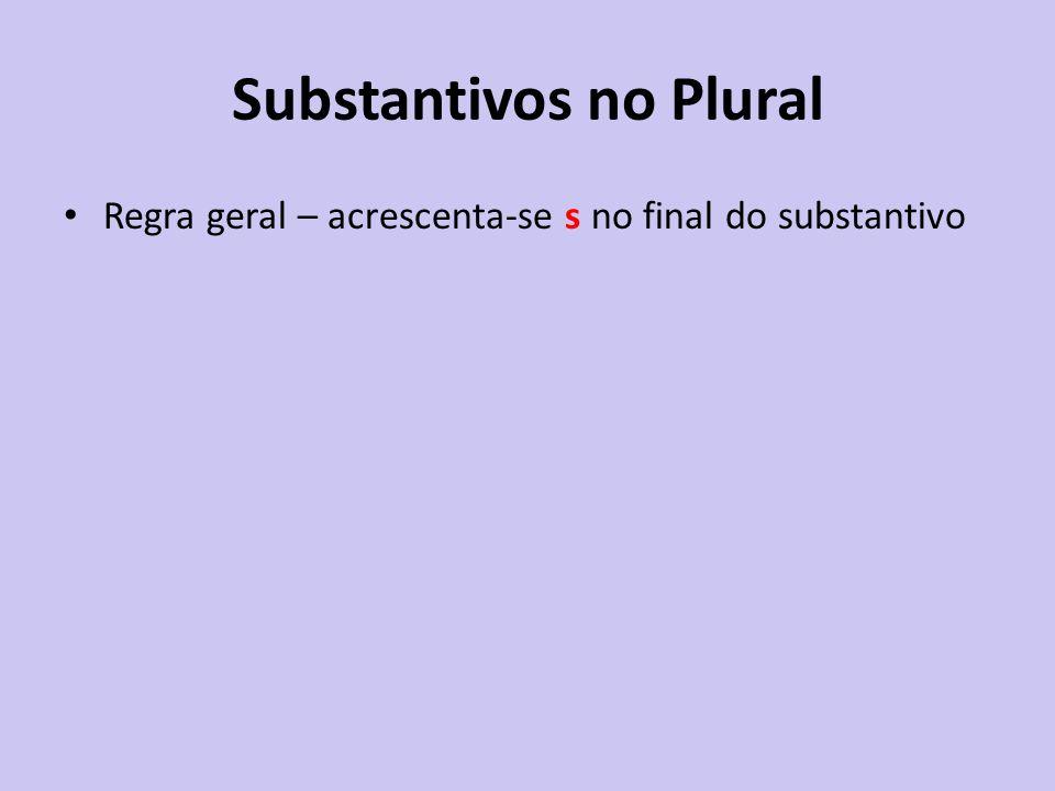 Substantivos no Plural Regra geral – acrescenta-se s no final do substantivo