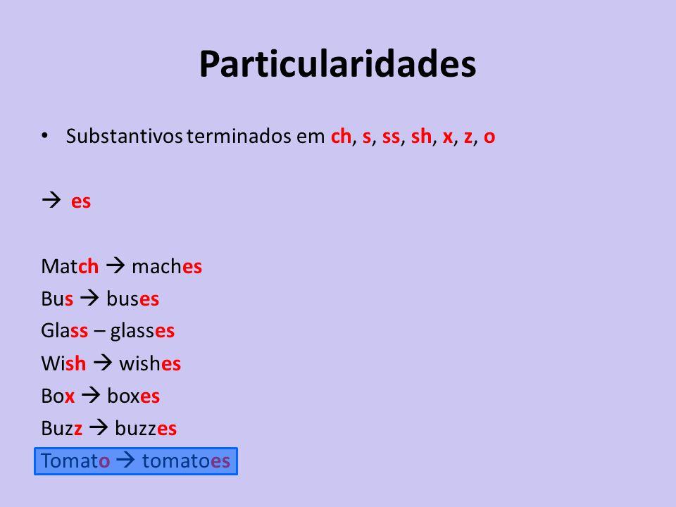 Particularidades Substantivos terminados em ch, s, ss, sh, x, z, o es Match maches Bus buses Glass – glasses Wish wishes Box boxes Buzz buzzes Tomato