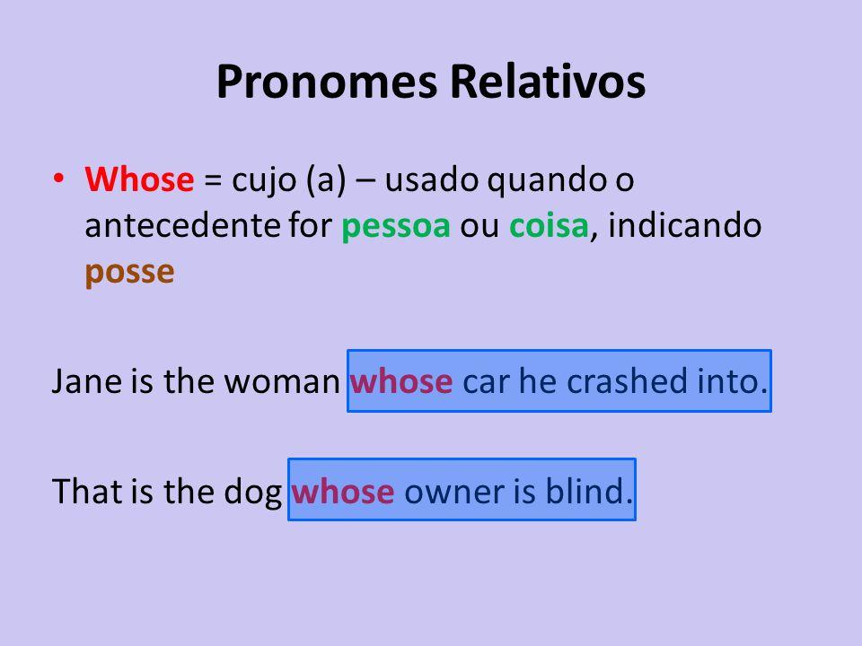 Pronomes Relativos Whose = cujo (a) – usado quando o antecedente for pessoa ou coisa, indicando posse Jane is the woman whose car he crashed into. Tha