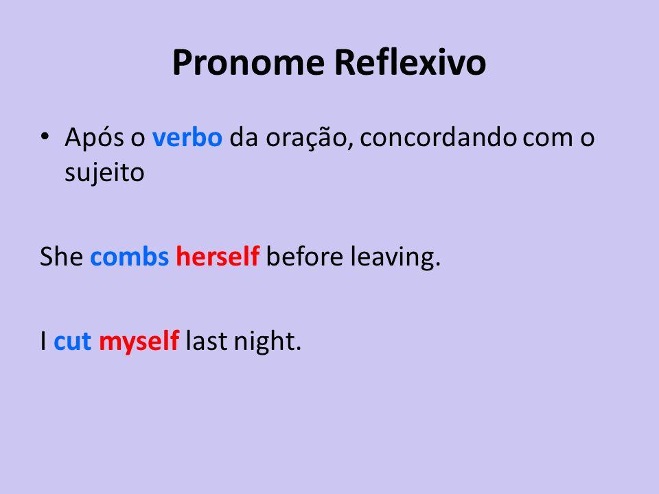 Pronome Reflexivo Após o verbo da oração, concordando com o sujeito She combs herself before leaving. I cut myself last night.