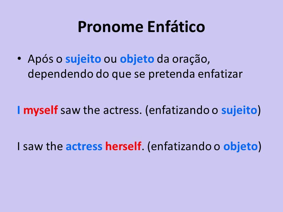 Pronome Enfático Após o sujeito ou objeto da oração, dependendo do que se pretenda enfatizar I myself saw the actress. (enfatizando o sujeito) I saw t