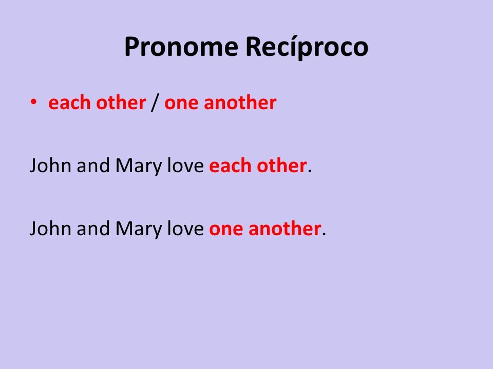 Pronome Recíproco each other / one another John and Mary love each other. John and Mary love one another.
