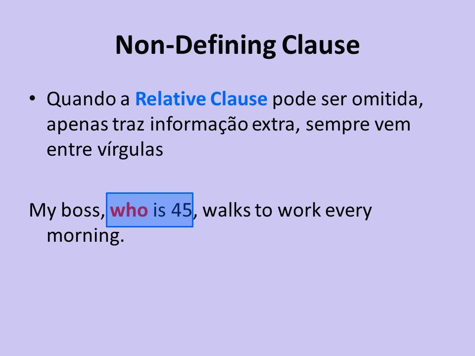 Non-Defining Clause Quando a Relative Clause pode ser omitida, apenas traz informação extra, sempre vem entre vírgulas My boss, who is 45, walks to wo