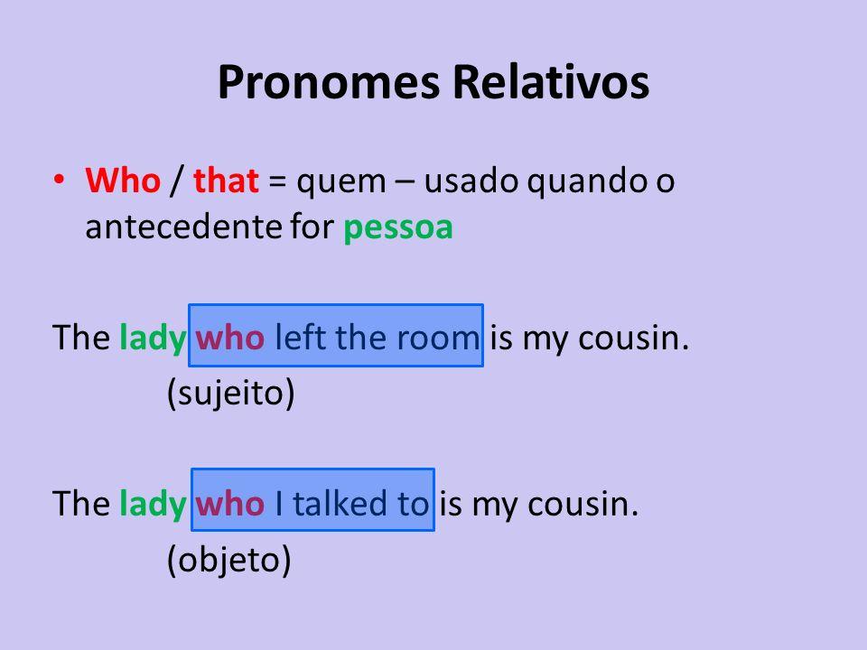 Pronomes Relativos Who / that = quem – usado quando o antecedente for pessoa The lady who left the room is my cousin. (sujeito) The lady who I talked