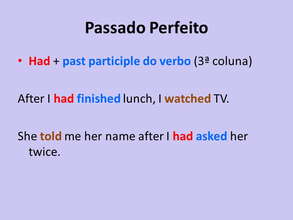 Passado Perfeito Had + past participle do verbo (3ª coluna) After I had finished lunch, I watched TV. She told me her name after I had asked her twice