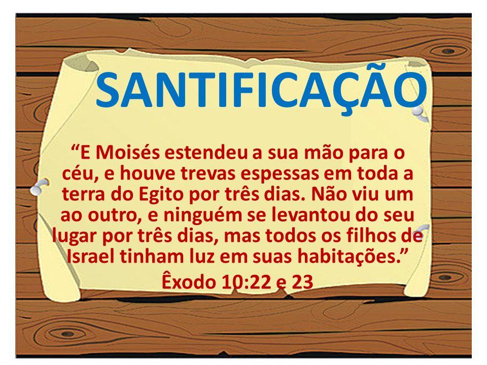SANTIFICAÇÃO E Moisés estendeu a sua mão para o céu, e houve trevas espessas em toda a terra do Egito por três dias.