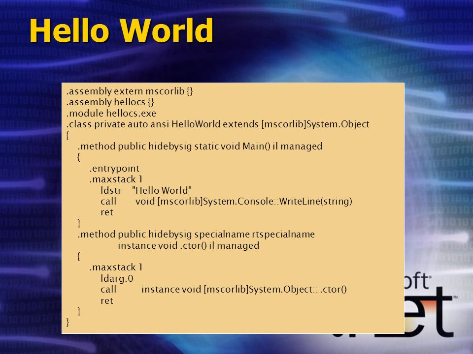 class HelloWorld { public static void Main() { System.Console.WriteLine( Hello World ); } Hello World.assembly extern mscorlib {}.assembly hellocs {}.module hellocs.exe.class private auto ansi HelloWorld extends [mscorlib]System.Object {.method public hidebysig static void Main() il managed {.entrypoint.maxstack 1 ldstr Hello World call void [mscorlib]System.Console::WriteLine(string) ret }.method public hidebysig specialname rtspecialname instance void.ctor() il managed {.maxstack 1 ldarg.0 call instance void [mscorlib]System.Object::.ctor() ret }